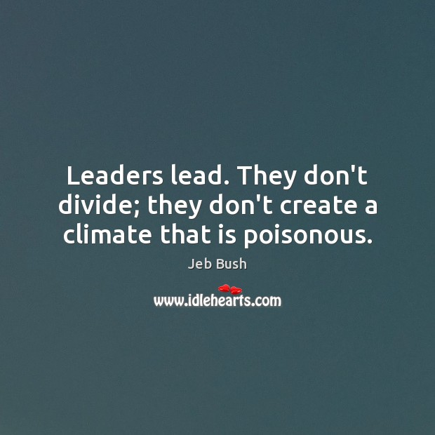 Leaders lead. They don't divide; they don't create a climate that is poisonous. Jeb Bush Picture Quote