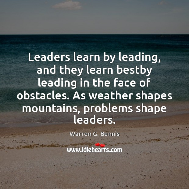 Leaders learn by leading, and they learn bestby leading in the face Warren G. Bennis Picture Quote