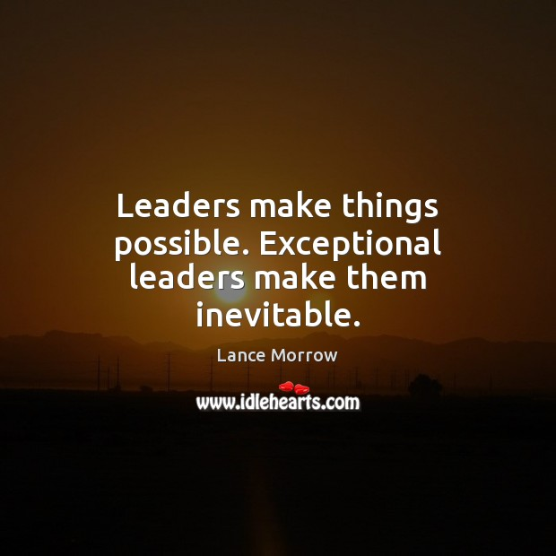 Leaders make things possible. Exceptional leaders make them inevitable. Lance Morrow Picture Quote