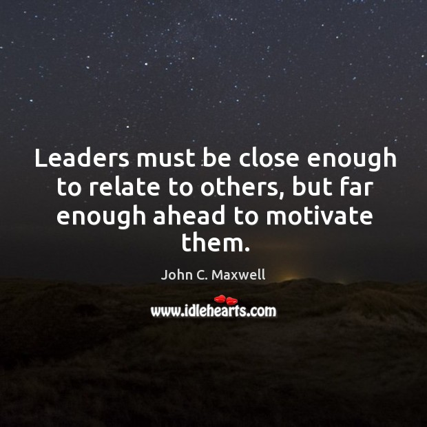 Image, Leaders must be close enough to relate to others, but far enough ahead to motivate them.