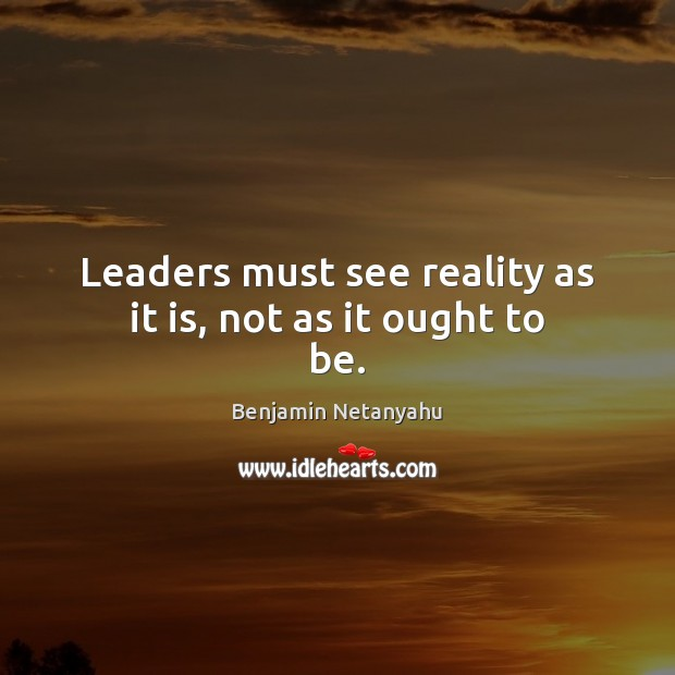 Leaders must see reality as it is, not as it ought to be. Benjamin Netanyahu Picture Quote
