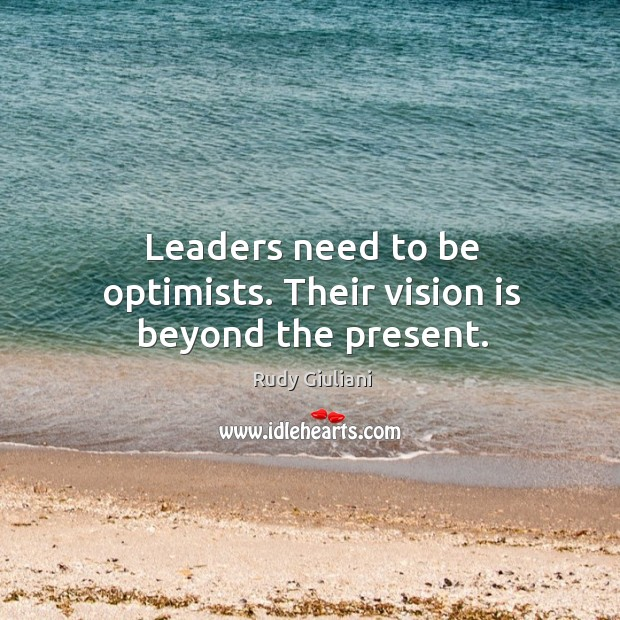 Leaders need to be optimists. Their vision is beyond the present. Image