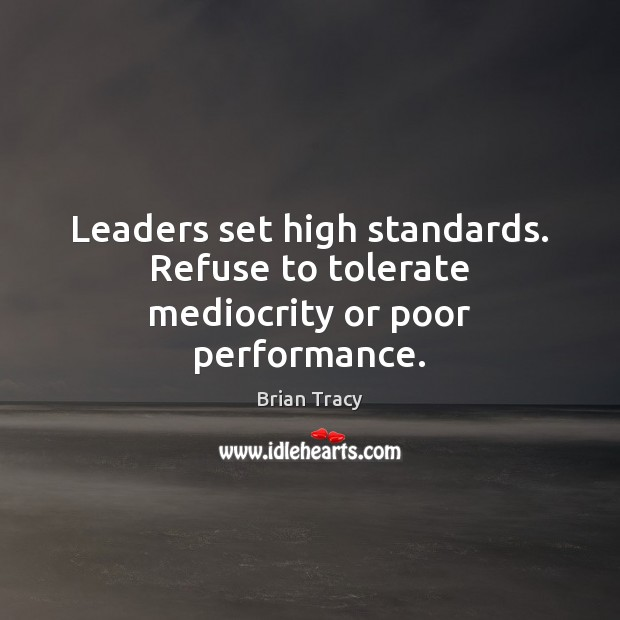 Image, Leaders set high standards. Refuse to tolerate mediocrity or poor performance.