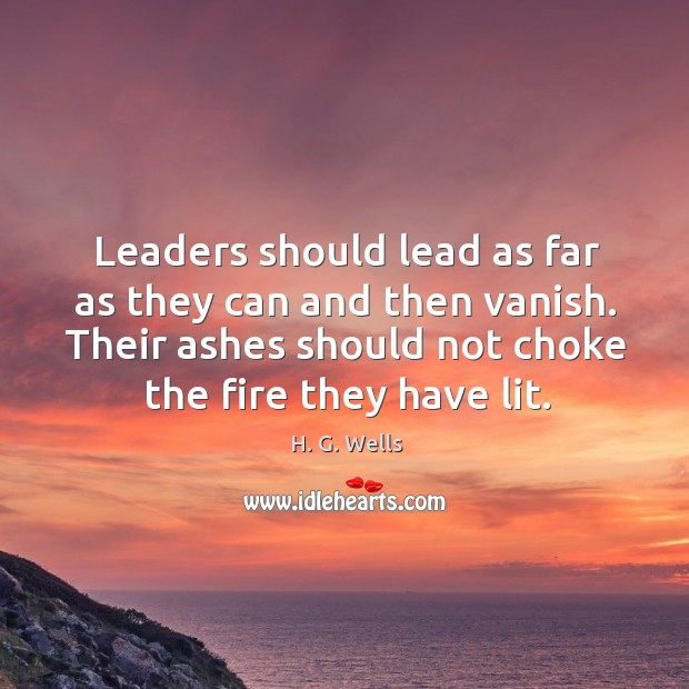 Leaders should lead as far as they can and then vanish. Their ashes should not choke the fire they have lit. Image