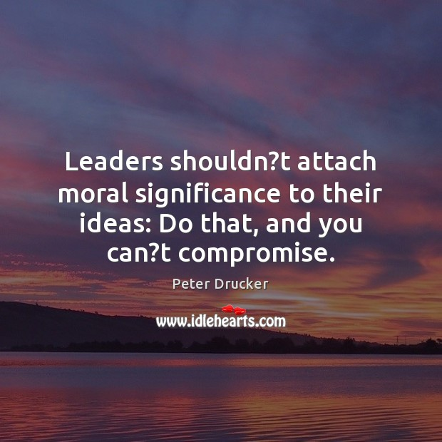 Leaders shouldn?t attach moral significance to their ideas: Do that, and Image