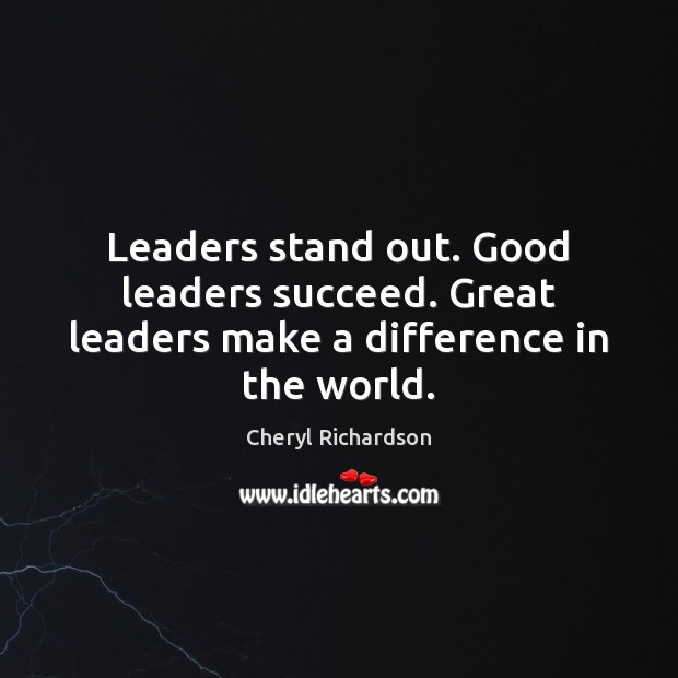 Leaders stand out. Good leaders succeed. Great leaders make a difference in the world. Cheryl Richardson Picture Quote