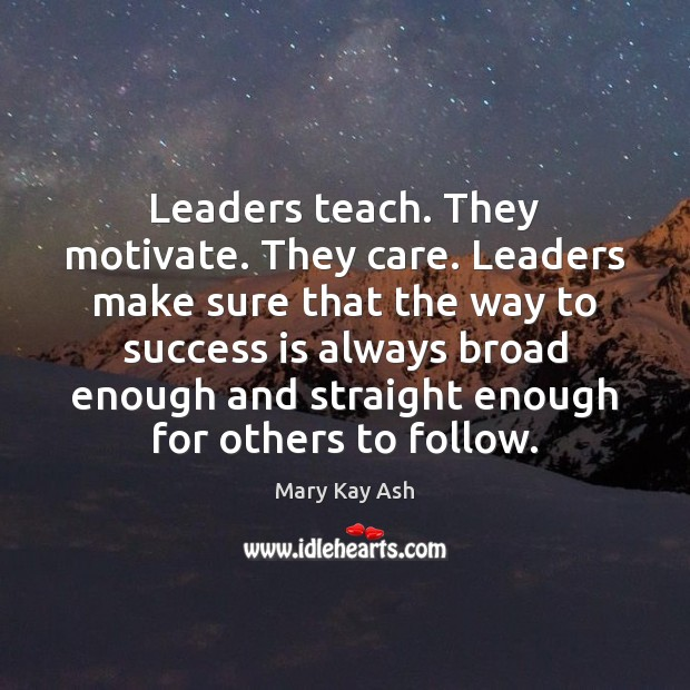 Leaders teach. They motivate. They care. Leaders make sure that the way Mary Kay Ash Picture Quote