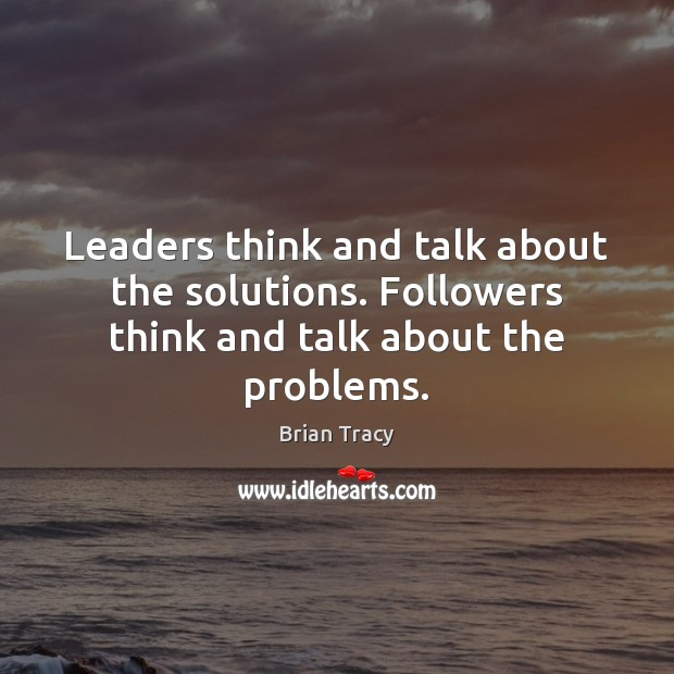 Leaders think and talk about the solutions. Followers think and talk about the problems. Brian Tracy Picture Quote
