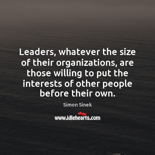 Leaders, whatever the size of their organizations, are those willing to put Simon Sinek Picture Quote