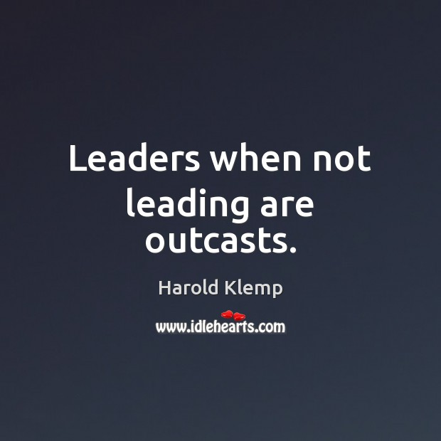 Leaders when not leading are outcasts. Image
