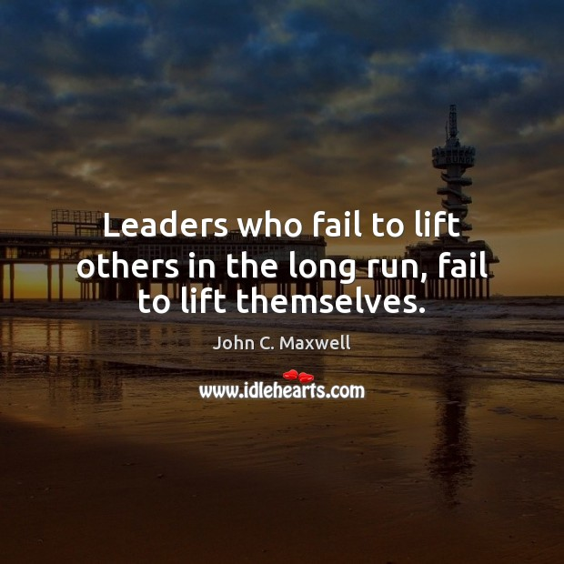 Image, Leaders who fail to lift others in the long run, fail to lift themselves.