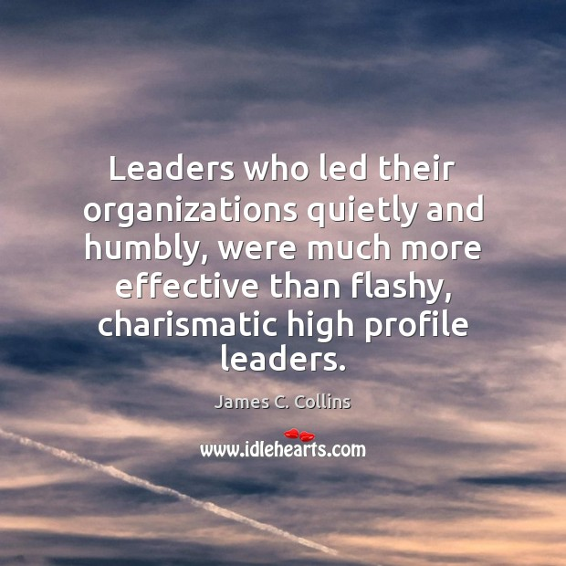 Leaders who led their organizations quietly and humbly, were much more effective James C. Collins Picture Quote