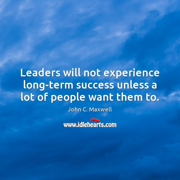 Leaders will not experience long-term success unless a lot of people want them to. Image