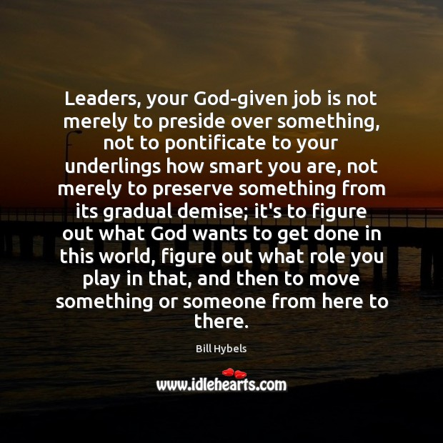 Leaders, your God-given job is not merely to preside over something, not Bill Hybels Picture Quote