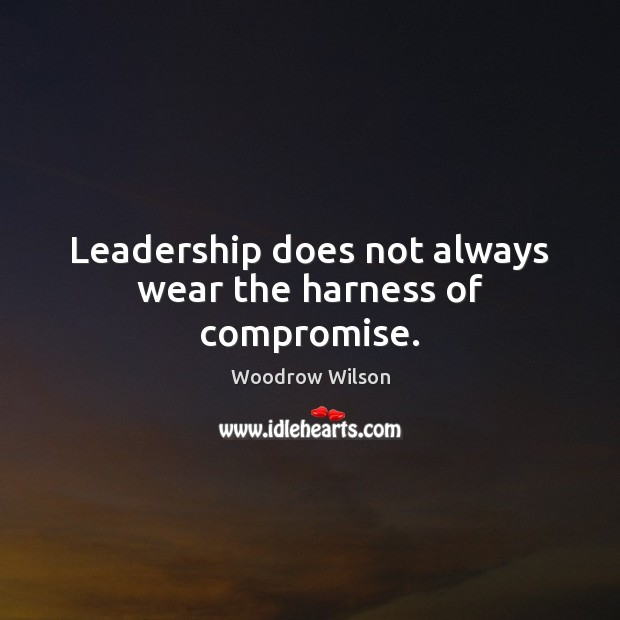 Image, Leadership does not always wear the harness of compromise.