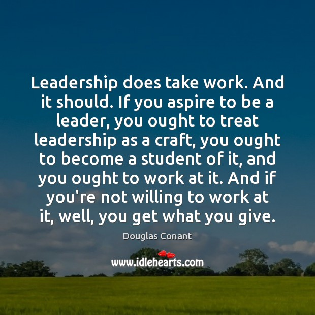 Image, Leadership does take work. And it should. If you aspire to be