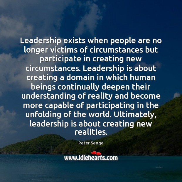 Leadership exists when people are no longer victims of circumstances but participate Peter Senge Picture Quote