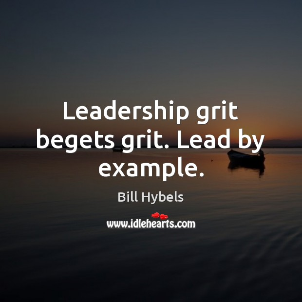 Leadership grit begets grit. Lead by example. Bill Hybels Picture Quote
