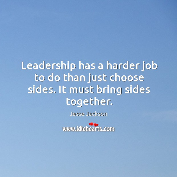 Leadership has a harder job to do than just choose sides. It must bring sides together. Image