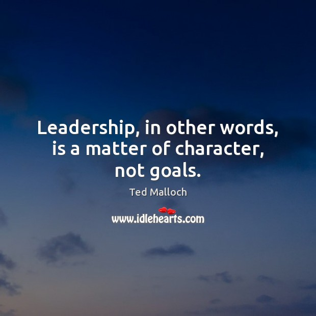 Leadership, in other words, is a matter of character, not goals. Ted Malloch Picture Quote