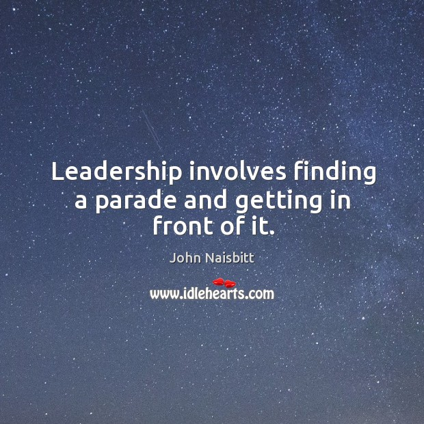 Leadership involves finding a parade and getting in front of it. Image