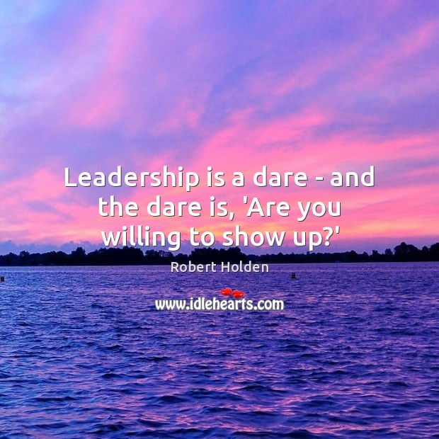 Leadership is a dare – and the dare is, 'Are you willing to show up?' Leadership Quotes Image