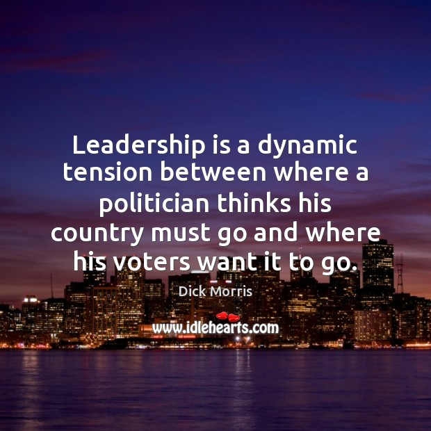 Leadership is a dynamic tension between where a politician thinks his country Dick Morris Picture Quote