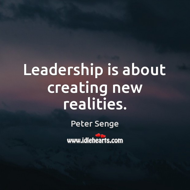 Leadership is about creating new realities. Peter Senge Picture Quote