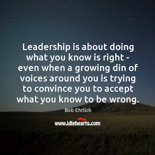 Leadership is about doing what you know is right – even when Bob Ehrlich Picture Quote
