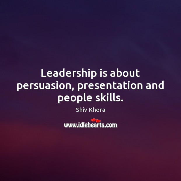 Leadership is about persuasion, presentation and people skills. Shiv Khera Picture Quote