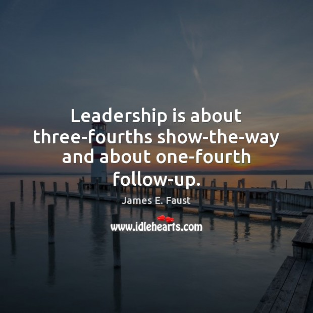 Leadership is about three-fourths show-the-way and about one-fourth follow-up. James E. Faust Picture Quote