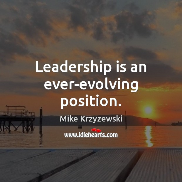 Leadership is an ever-evolving position. Mike Krzyzewski Picture Quote