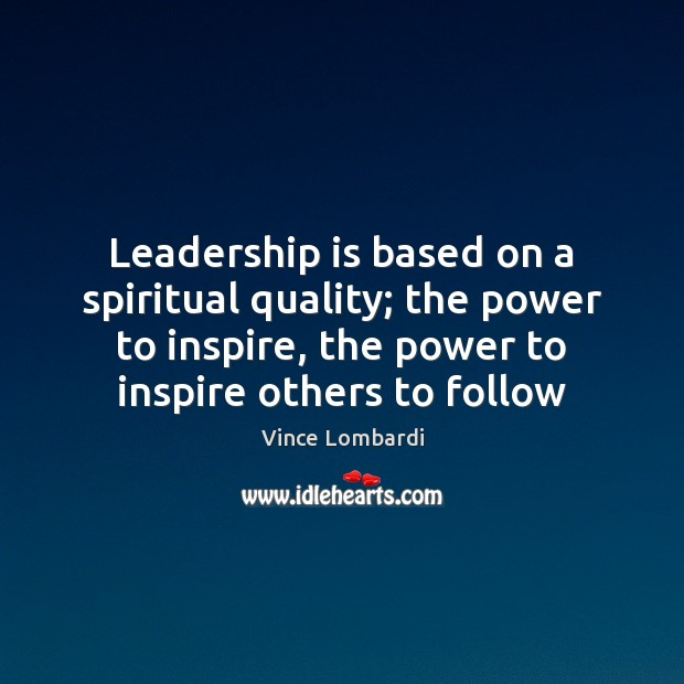 Image, Leadership is based on a spiritual quality; the power to inspire, the