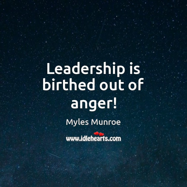 Leadership is birthed out of anger! Myles Munroe Picture Quote