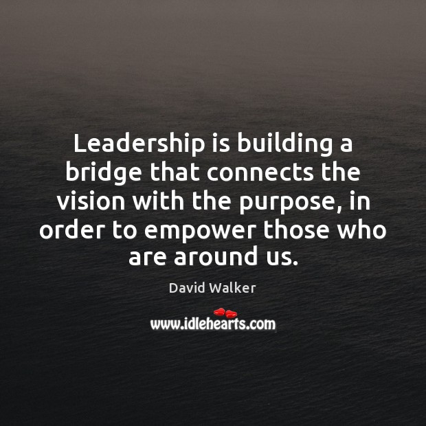 Leadership is building a bridge that connects the vision with the purpose, David Walker Picture Quote