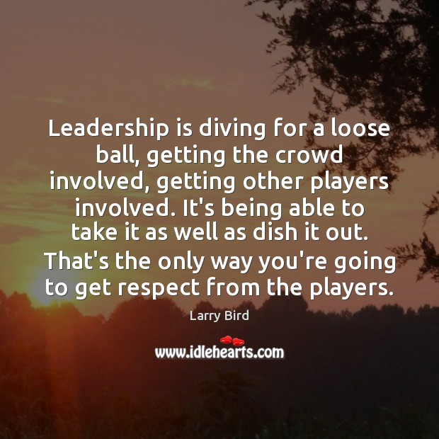 Leadership is diving for a loose ball, getting the crowd involved, getting Larry Bird Picture Quote