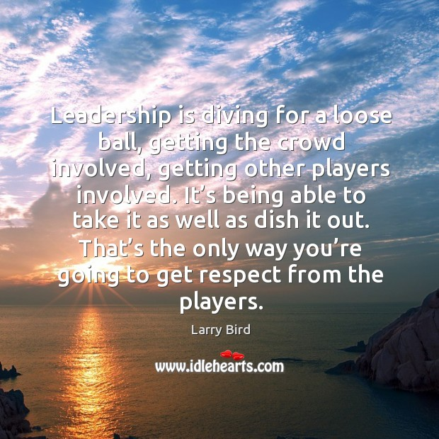 Leadership is diving for a loose ball, getting the crowd involved, getting other players involved. Larry Bird Picture Quote