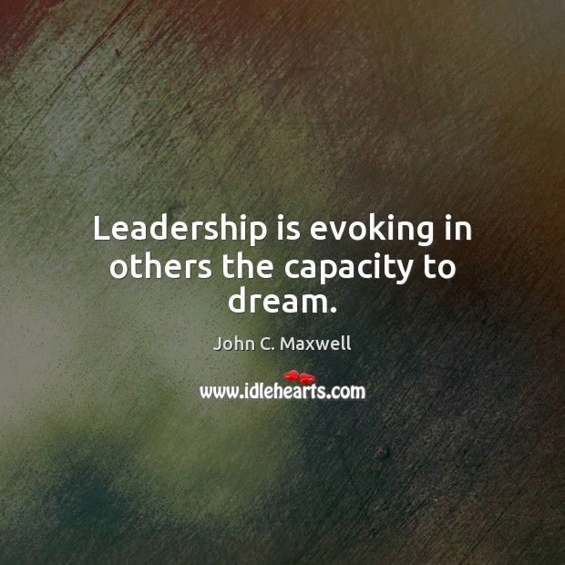Image about Leadership is evoking in others the capacity to dream.