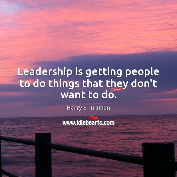 Leadership is getting people to do things that they don't want to do. Harry S. Truman Picture Quote