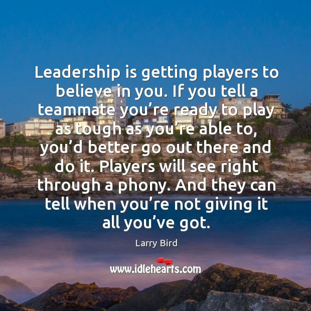 Leadership is getting players to believe in you. If you tell a teammate you're ready Larry Bird Picture Quote