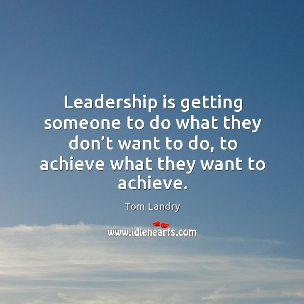 Image, Leadership is getting someone to do what they don't want to do, to achieve what they want to achieve.