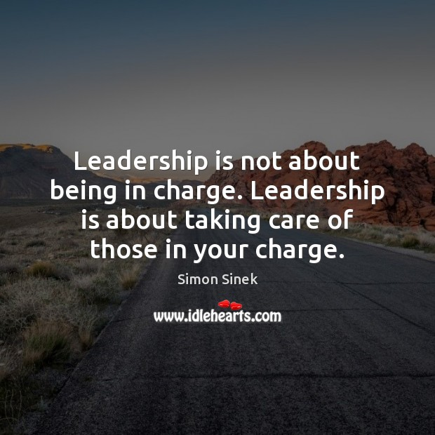 Leadership is not about being in charge. Leadership is about taking care Image