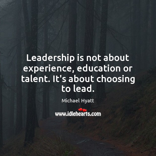 Leadership is not about experience, education or talent. It's about choosing to lead. Leadership Quotes Image