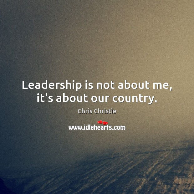 Leadership is not about me, it's about our country. Chris Christie Picture Quote