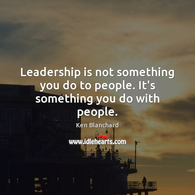Image, Leadership is not something you do to people. It's something you do with people.