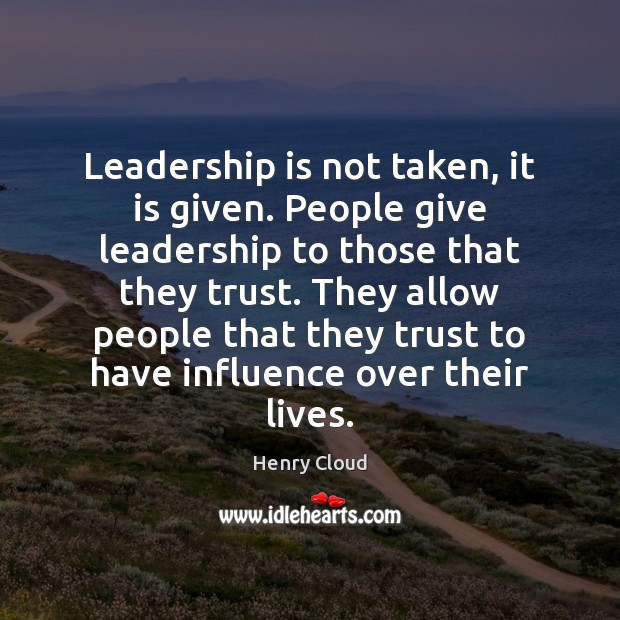 Leadership is not taken, it is given. People give leadership to those Image