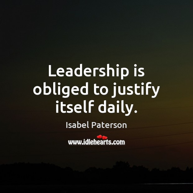 Leadership is obliged to justify itself daily. Isabel Paterson Picture Quote