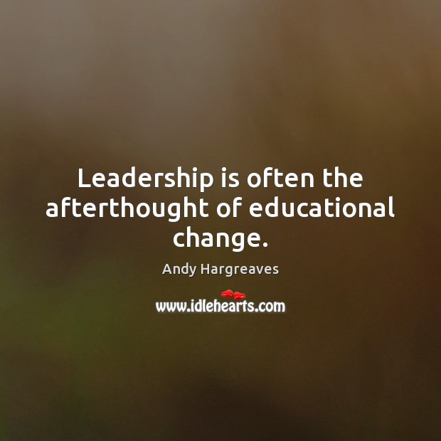 Leadership is often the afterthought of educational change. Leadership Quotes Image