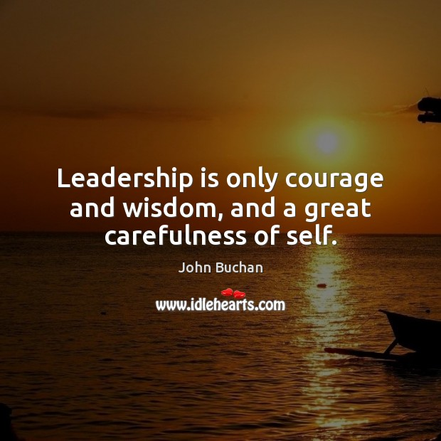 Leadership is only courage and wisdom, and a great carefulness of self. John Buchan Picture Quote