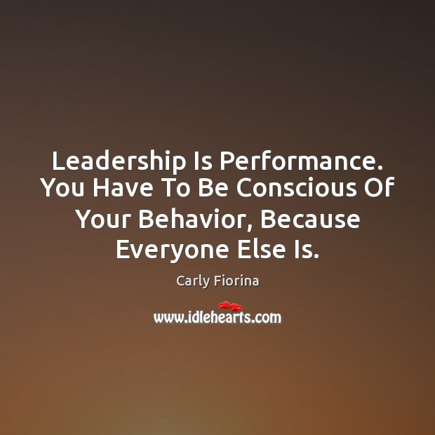Leadership Is Performance. You Have To Be Conscious Of Your Behavior, Because Carly Fiorina Picture Quote